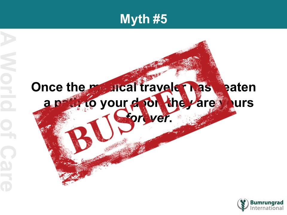 A World of Care Myth #5 Once the medical traveler has beaten a path to your door, they are yours forever.