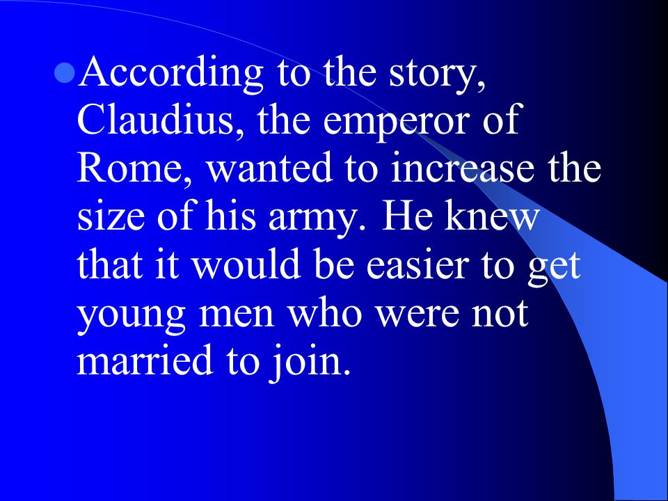 According to the story, Claudius, the emperor of Rome, wanted to increase the size of his army.