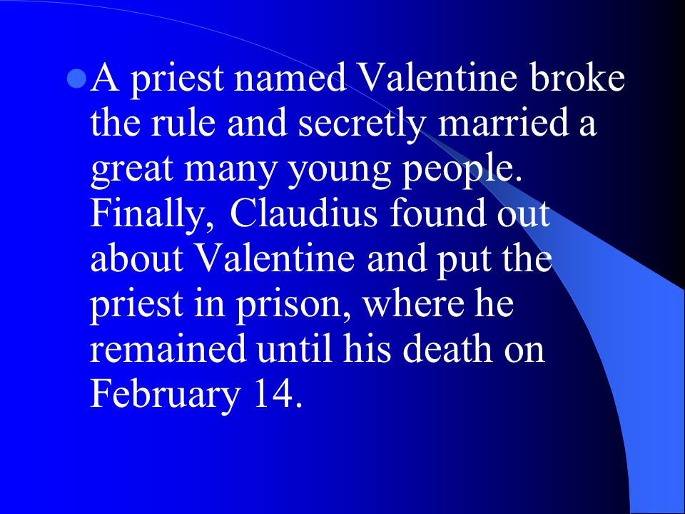 A priest named Valentine broke the rule and secretly married a great many young people.