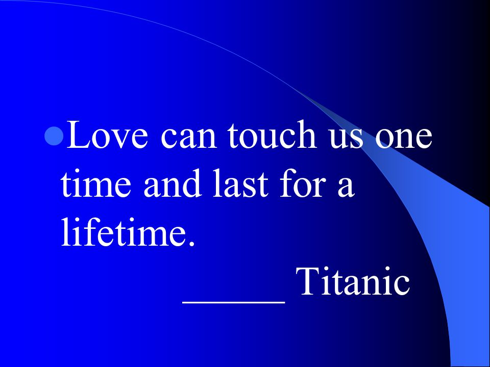 Love can touch us one time and last for a lifetime. _____ Titanic