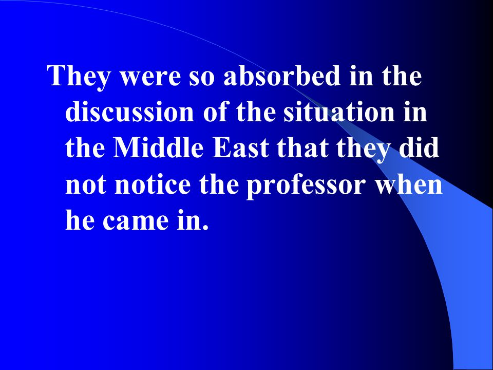 They were so absorbed in the discussion of the situation in the Middle East that they did not notice the professor when he came in.