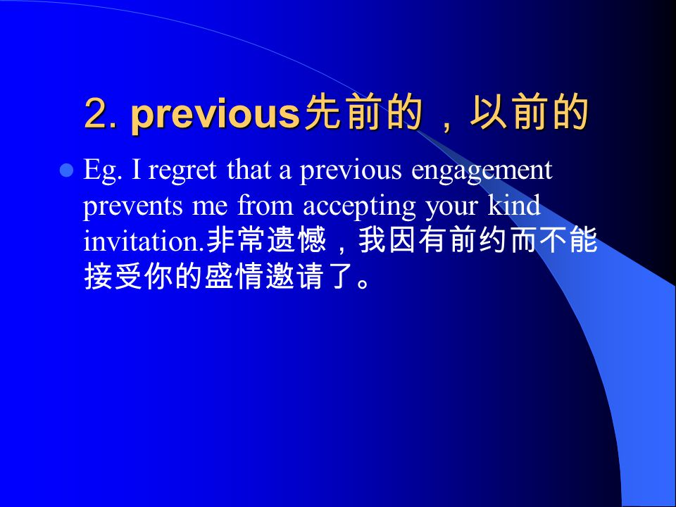 2. previous 先前的,以前的 Eg. I regret that a previous engagement prevents me from accepting your kind invitation. 非常遗憾,我因有前约而不能 接受你的盛情邀请了。