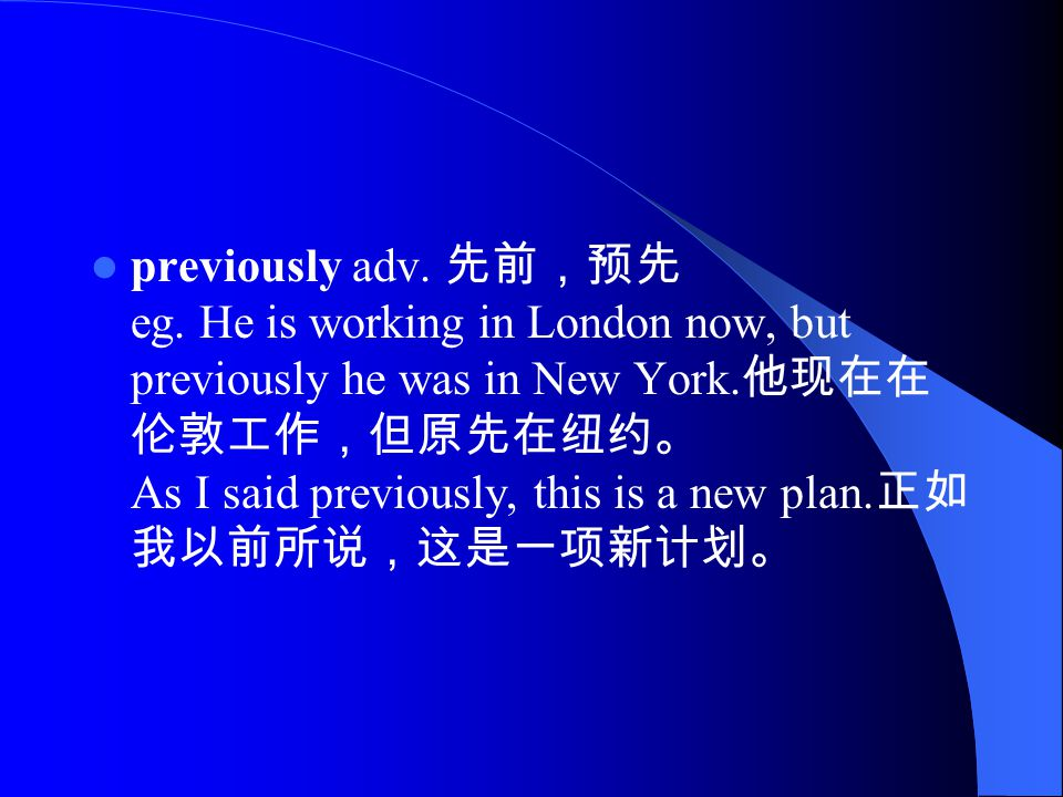 previously adv. 先前,预先 eg. He is working in London now, but previously he was in New York.