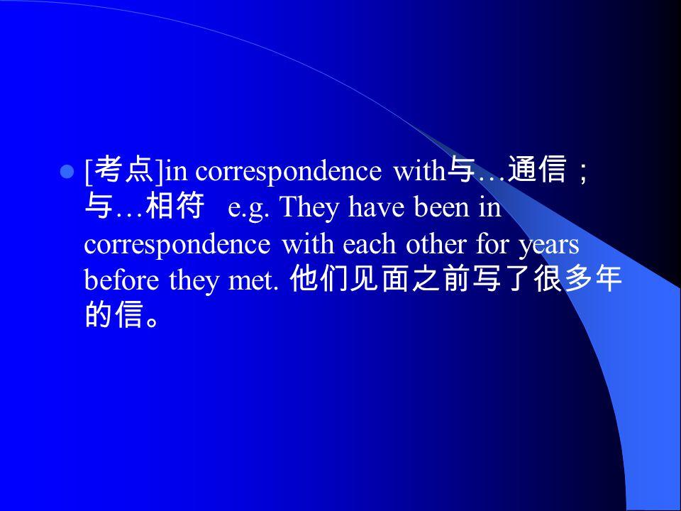 [ 考点 ]in correspondence with 与 … 通信; 与 … 相符 e.g.