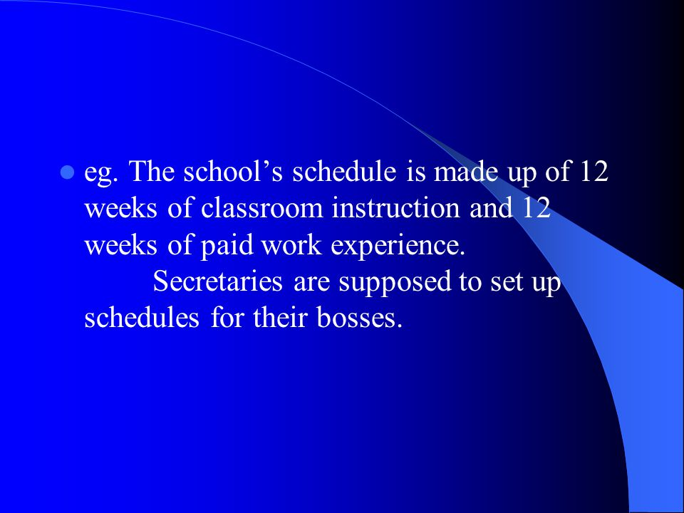 eg. The school's schedule is made up of 12 weeks of classroom instruction and 12 weeks of paid work experience. Secretaries are supposed to set up sch