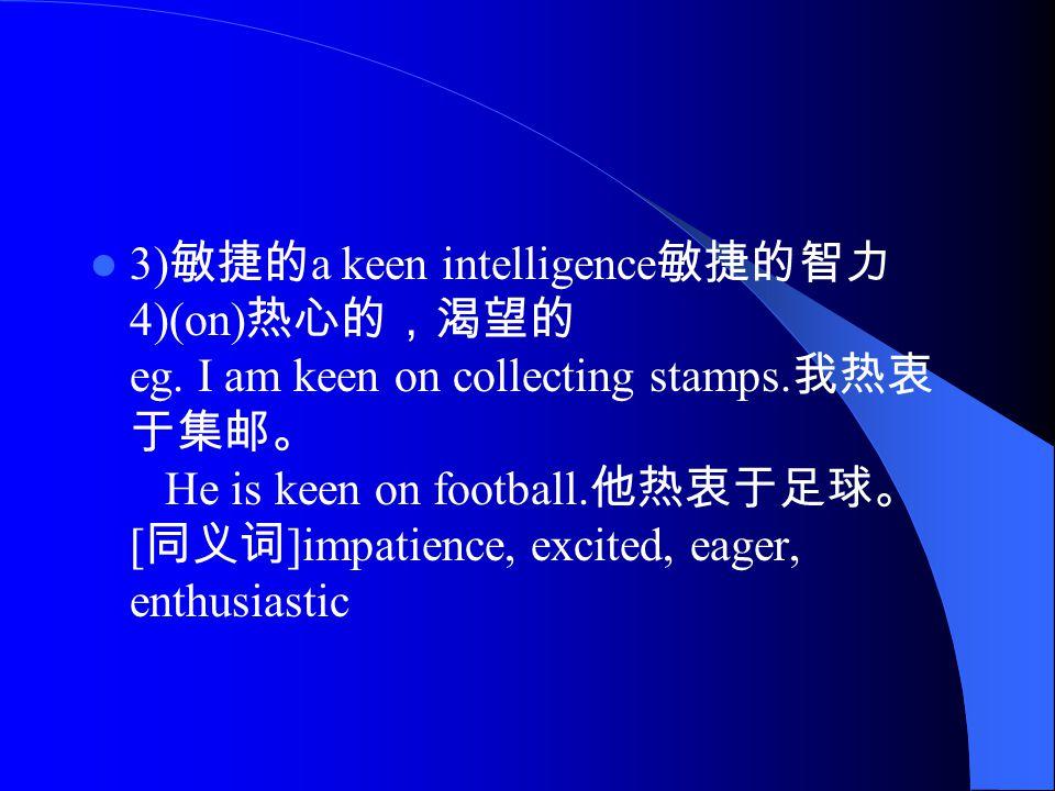 3) 敏捷的 a keen intelligence 敏捷的智力 4)(on) 热心的,渴望的 eg.