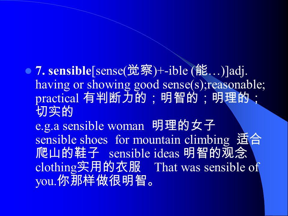 7. sensible[sense( 觉察 )+-ible ( 能 …)]adj.