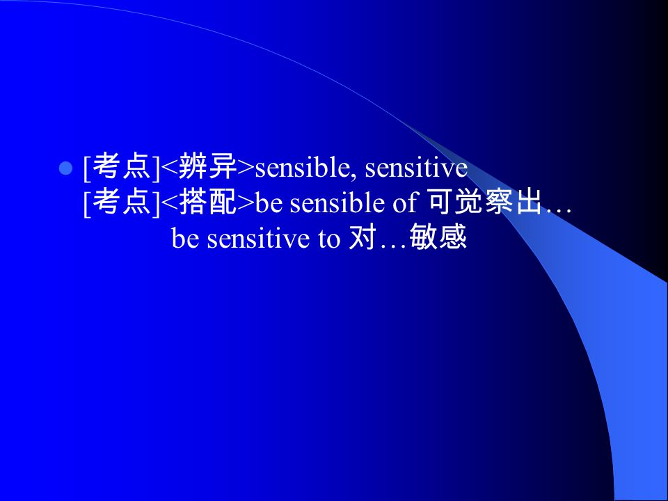 [ 考点 ] sensible, sensitive [ 考点 ] be sensible of 可觉察出 … be sensitive to 对 … 敏感