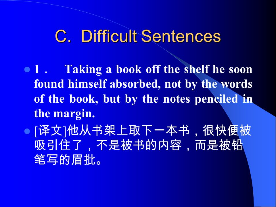 C. Difficult Sentences 1 . Taking a book off the shelf he soon found himself absorbed, not by the words of the book, but by the notes penciled in the