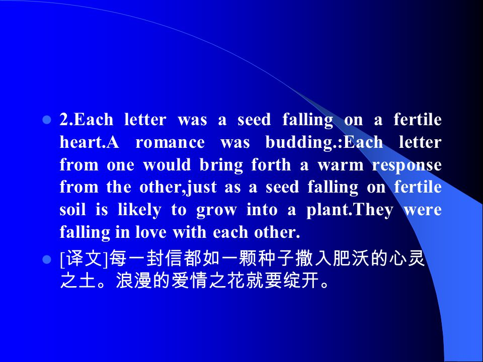 2.Each letter was a seed falling on a fertile heart.A romance was budding.:Each letter from one would bring forth a warm response from the other,just as a seed falling on fertile soil is likely to grow into a plant.They were falling in love with each other.