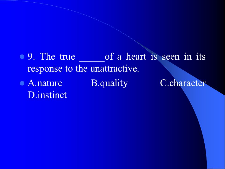 9. The true _____of a heart is seen in its response to the unattractive.