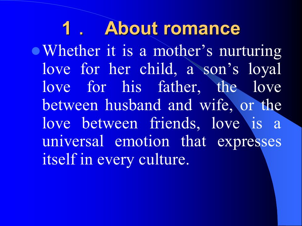 1 . About romance Whether it is a mother's nurturing love for her child, a son's loyal love for his father, the love between husband and wife, or the love between friends, love is a universal emotion that expresses itself in every culture.
