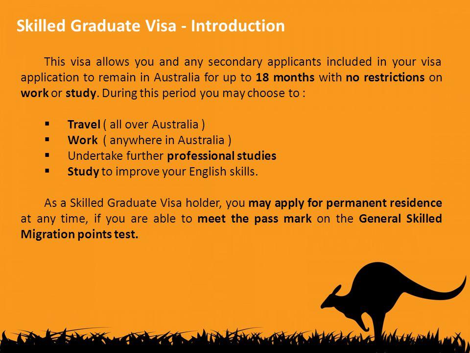 Skilled Graduate Visa - Introduction This visa allows you and any secondary applicants included in your visa application to remain in Australia for up to 18 months with no restrictions on work or study.