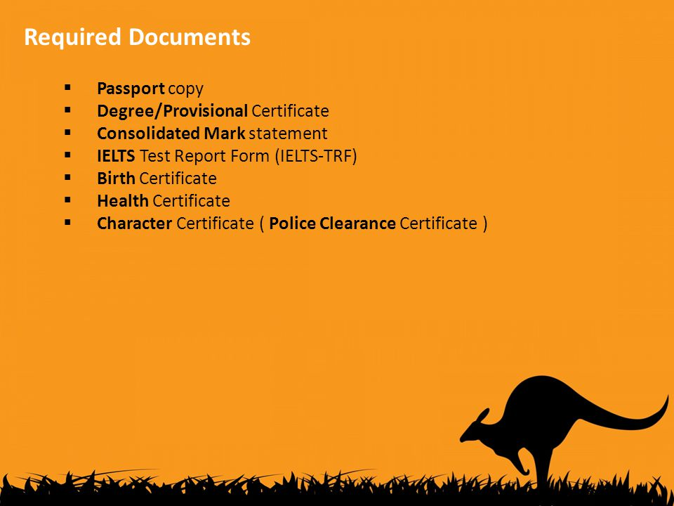 Required Documents  Passport copy  Degree/Provisional Certificate  Consolidated Mark statement  IELTS Test Report Form (IELTS-TRF)  Birth Certificate  Health Certificate  Character Certificate ( Police Clearance Certificate )