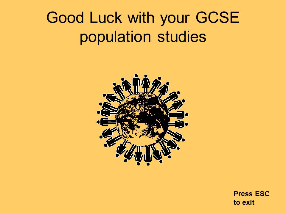 Good Luck with your GCSE population studies Press ESC to exit