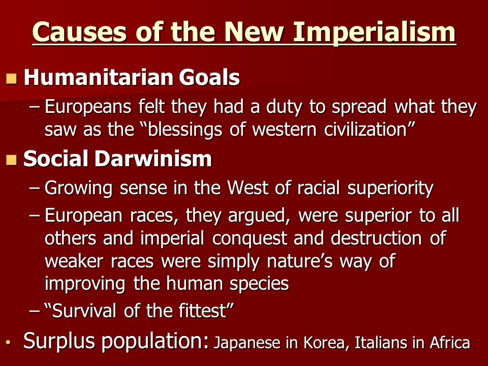 Causes of the New Imperialism Humanitarian Goals Humanitarian Goals –Europeans felt they had a duty to spread what they saw as the blessings of western civilization Social Darwinism Social Darwinism –Growing sense in the West of racial superiority –European races, they argued, were superior to all others and imperial conquest and destruction of weaker races were simply nature's way of improving the human species – Survival of the fittest Surplus population: Japanese in Korea, Italians in Africa Surplus population: Japanese in Korea, Italians in Africa