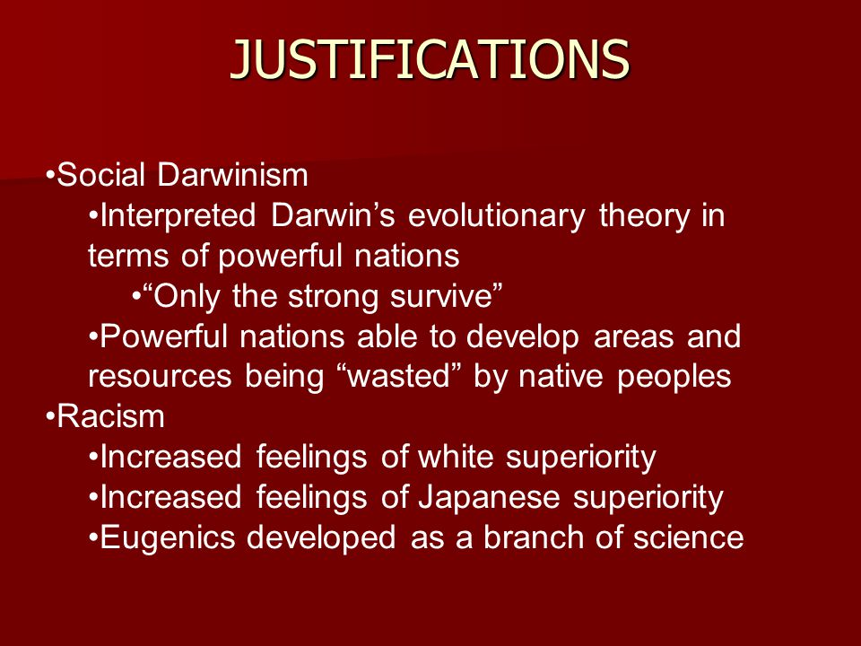 Social Darwinism Interpreted Darwin's evolutionary theory in terms of powerful nations Only the strong survive Powerful nations able to develop areas and resources being wasted by native peoples Racism Increased feelings of white superiority Increased feelings of Japanese superiority Eugenics developed as a branch of science JUSTIFICATIONS