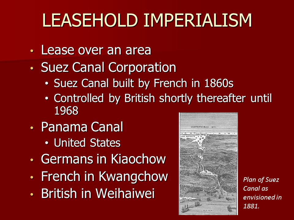 LEASEHOLD IMPERIALISM Lease over an area Lease over an area Suez Canal Corporation Suez Canal Corporation Suez Canal built by French in 1860s Suez Canal built by French in 1860s Controlled by British shortly thereafter until 1968 Controlled by British shortly thereafter until 1968 Panama Canal Panama Canal United States United States Germans in Kiaochow Germans in Kiaochow French in Kwangchow French in Kwangchow British in Weihaiwei British in Weihaiwei Plan of Suez Canal as envisioned in 1881.