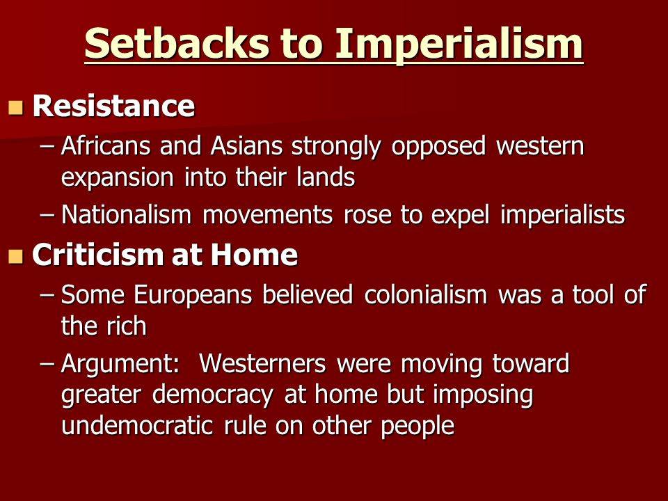 Setbacks to Imperialism Resistance Resistance –Africans and Asians strongly opposed western expansion into their lands –Nationalism movements rose to expel imperialists Criticism at Home Criticism at Home –Some Europeans believed colonialism was a tool of the rich –Argument: Westerners were moving toward greater democracy at home but imposing undemocratic rule on other people