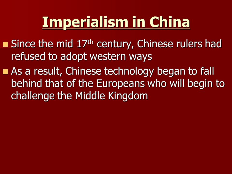Imperialism in China Since the mid 17 th century, Chinese rulers had refused to adopt western ways Since the mid 17 th century, Chinese rulers had refused to adopt western ways As a result, Chinese technology began to fall behind that of the Europeans who will begin to challenge the Middle Kingdom As a result, Chinese technology began to fall behind that of the Europeans who will begin to challenge the Middle Kingdom