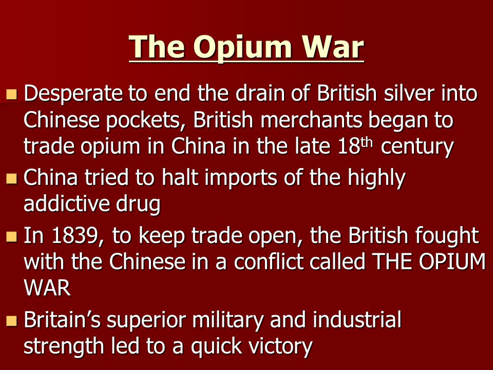 The Opium War Desperate to end the drain of British silver into Chinese pockets, British merchants began to trade opium in China in the late 18 th century Desperate to end the drain of British silver into Chinese pockets, British merchants began to trade opium in China in the late 18 th century China tried to halt imports of the highly addictive drug China tried to halt imports of the highly addictive drug In 1839, to keep trade open, the British fought with the Chinese in a conflict called THE OPIUM WAR In 1839, to keep trade open, the British fought with the Chinese in a conflict called THE OPIUM WAR Britain's superior military and industrial strength led to a quick victory Britain's superior military and industrial strength led to a quick victory