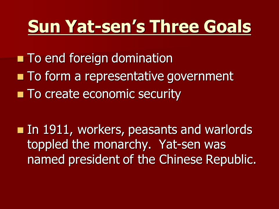 Sun Yat-sen's Three Goals To end foreign domination To end foreign domination To form a representative government To form a representative government To create economic security To create economic security In 1911, workers, peasants and warlords toppled the monarchy.