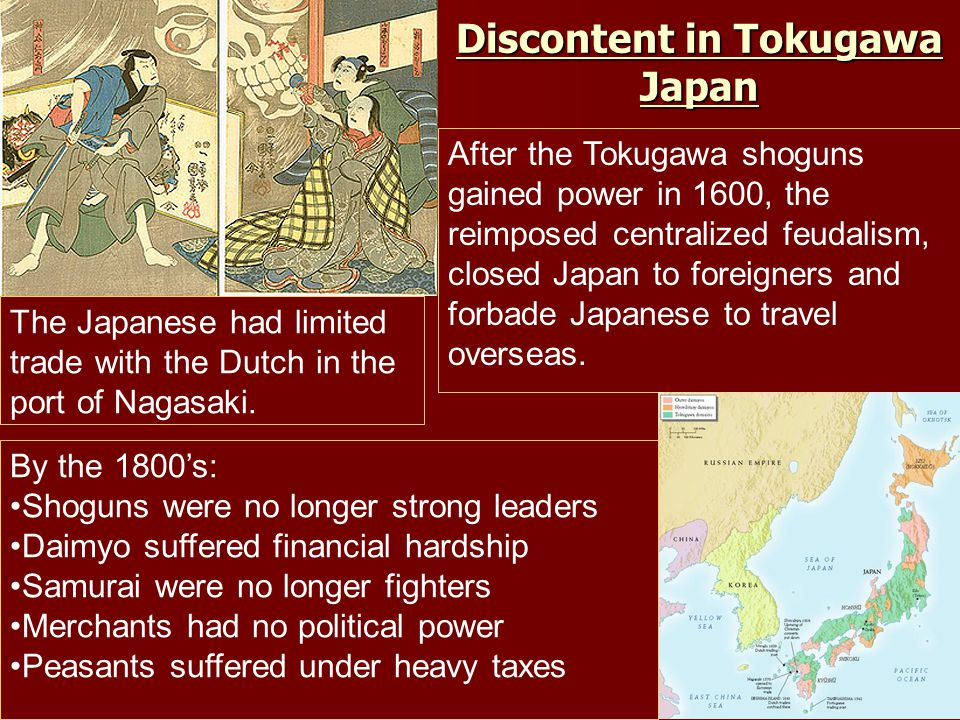 Discontent in Tokugawa Japan After the Tokugawa shoguns gained power in 1600, the reimposed centralized feudalism, closed Japan to foreigners and forbade Japanese to travel overseas.