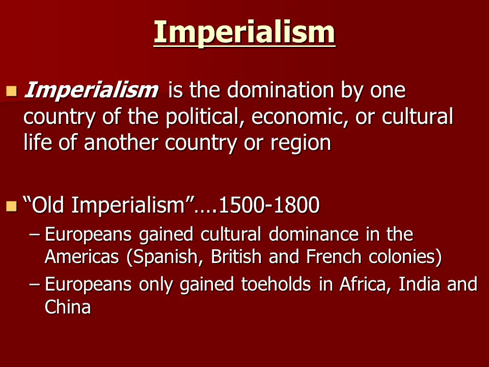 Imperialism Imperialism is the domination by one country of the political, economic, or cultural life of another country or region Imperialism is the domination by one country of the political, economic, or cultural life of another country or region Old Imperialism ….1500-1800 Old Imperialism ….1500-1800 –Europeans gained cultural dominance in the Americas (Spanish, British and French colonies) –Europeans only gained toeholds in Africa, India and China