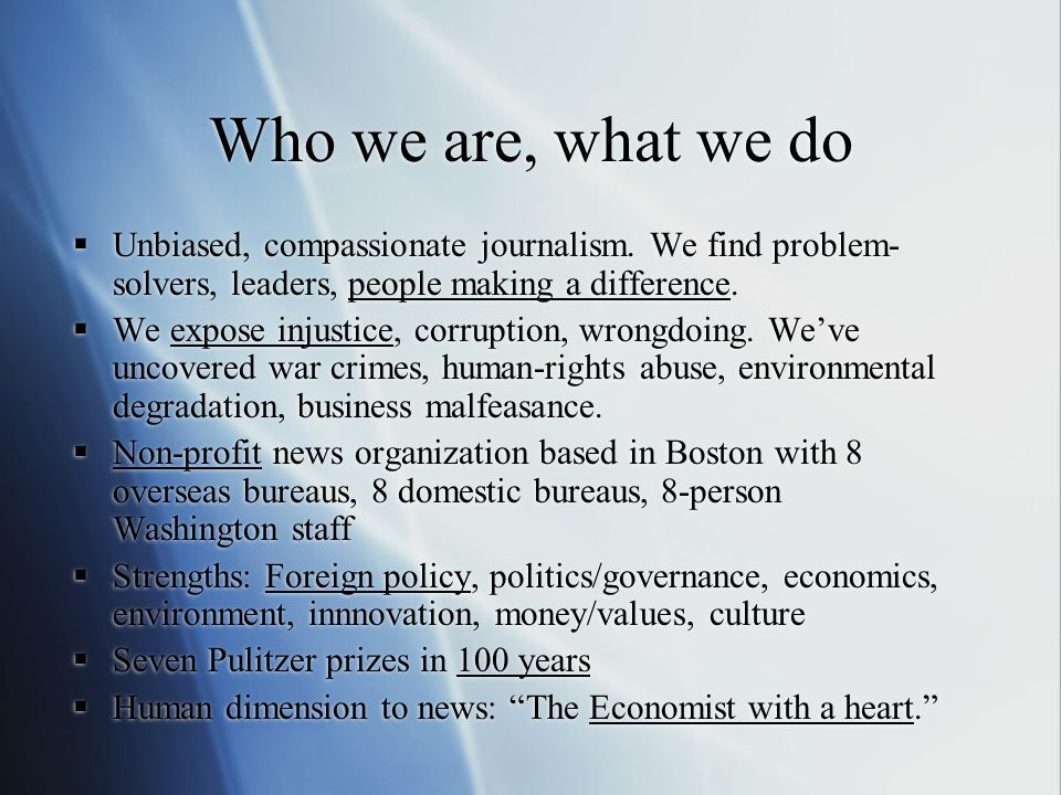 Who we are, what we do  Unbiased, compassionate journalism. We find problem- solvers, leaders, people making a difference.  We expose injustice, cor