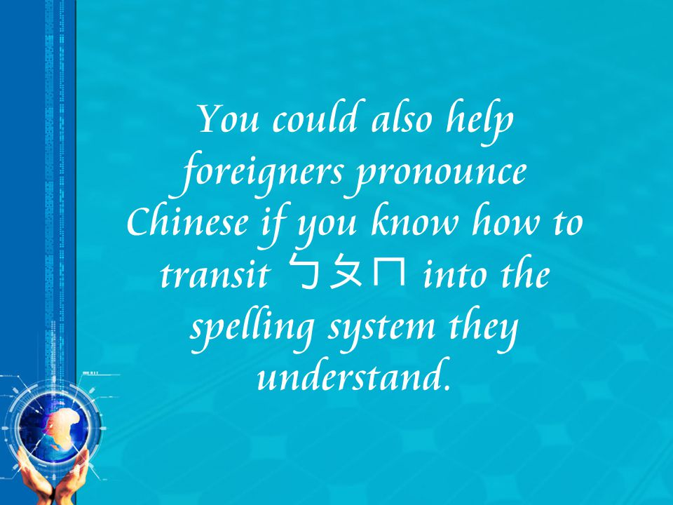 You could also help foreigners pronounce Chinese if you know how to transit ㄅㄆㄇ into the spelling system they understand.