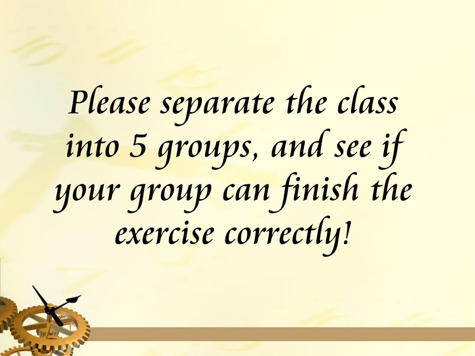 Please separate the class into 5 groups, and see if your group can finish the exercise correctly!