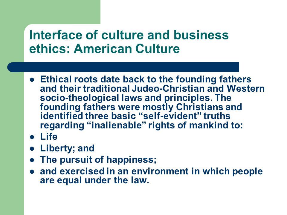 Interface of culture and business ethics: American Culture Ethical roots date back to the founding fathers and their traditional Judeo-Christian and Western socio-theological laws and principles.