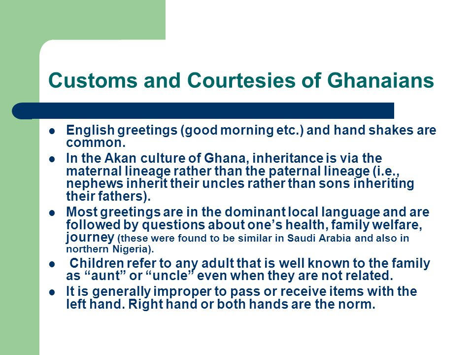 Customs and Courtesies of Ghanaians English greetings (good morning etc.) and hand shakes are common.