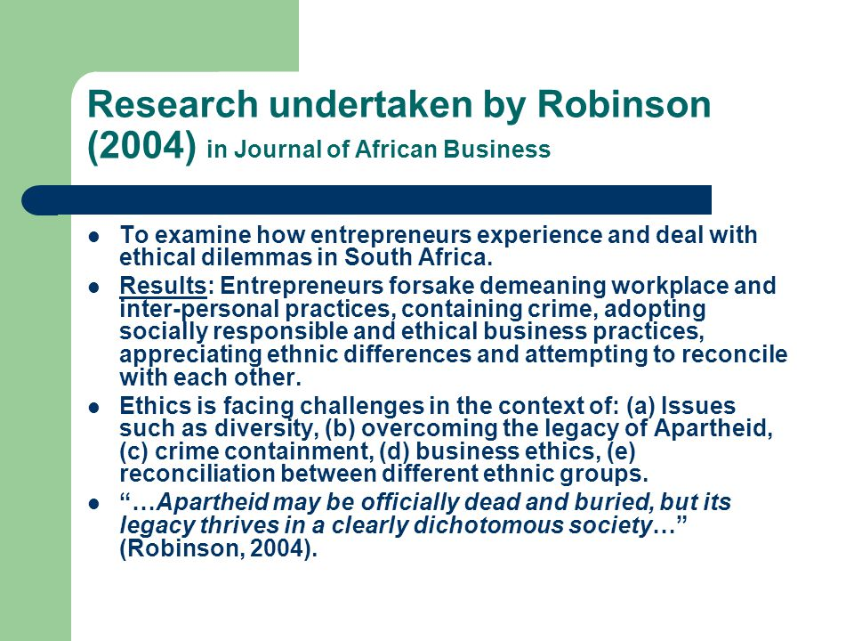 Research undertaken by Robinson (2004) in Journal of African Business To examine how entrepreneurs experience and deal with ethical dilemmas in South Africa.
