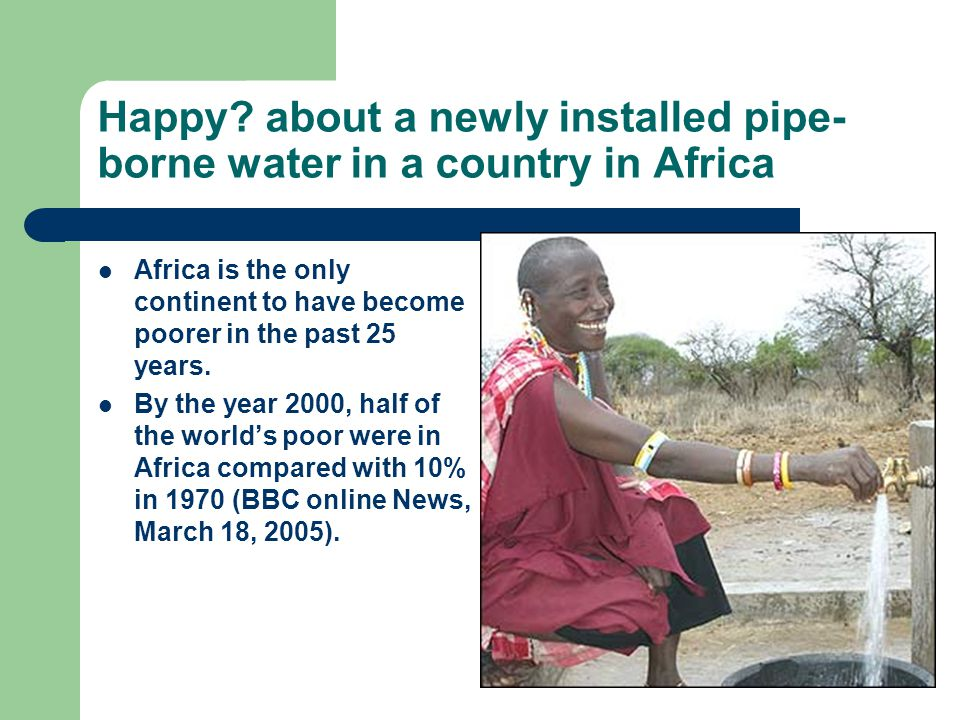 Happy? about a newly installed pipe- borne water in a country in Africa Africa is the only continent to have become poorer in the past 25 years. By th