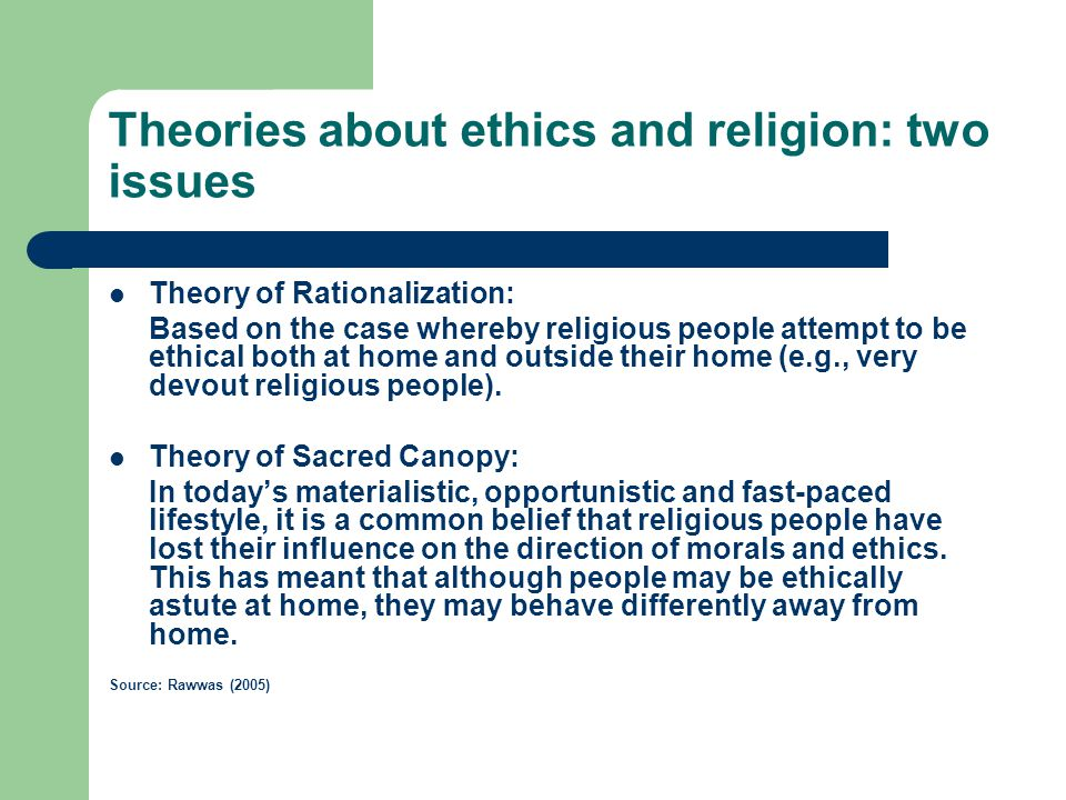 Theories about ethics and religion: two issues Theory of Rationalization: Based on the case whereby religious people attempt to be ethical both at home and outside their home (e.g., very devout religious people).