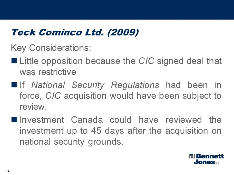 14 Teck Cominco Ltd. (2009) Key Considerations: Little opposition because the CIC signed deal that was restrictive If National Security Regulations ha