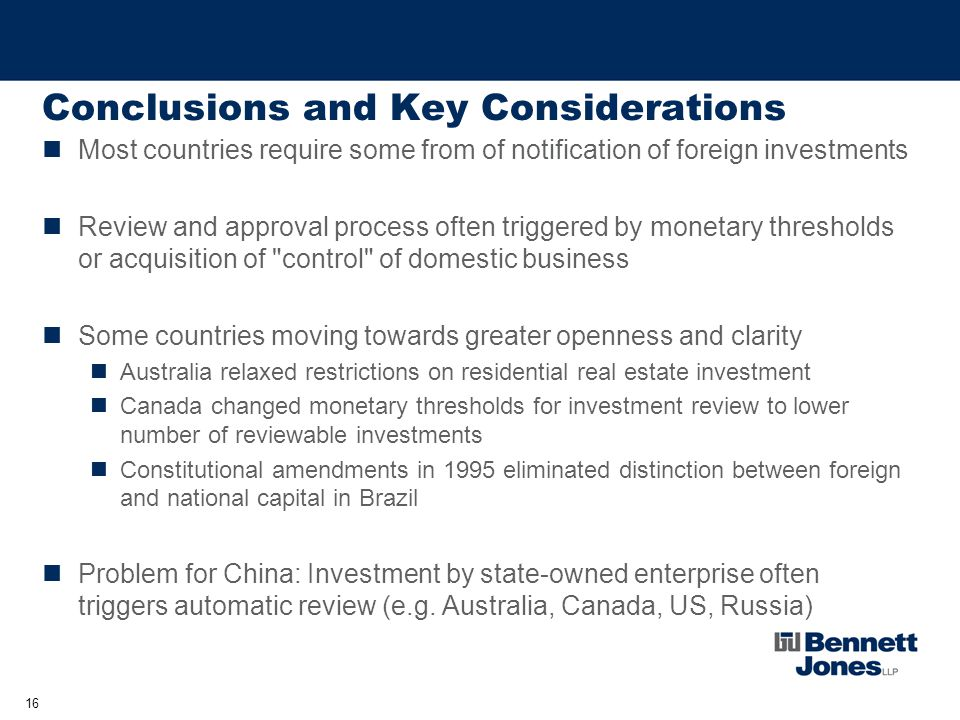 16 Conclusions and Key Considerations Most countries require some from of notification of foreign investments Review and approval process often triggered by monetary thresholds or acquisition of control of domestic business Some countries moving towards greater openness and clarity Australia relaxed restrictions on residential real estate investment Canada changed monetary thresholds for investment review to lower number of reviewable investments Constitutional amendments in 1995 eliminated distinction between foreign and national capital in Brazil Problem for China: Investment by state-owned enterprise often triggers automatic review (e.g.