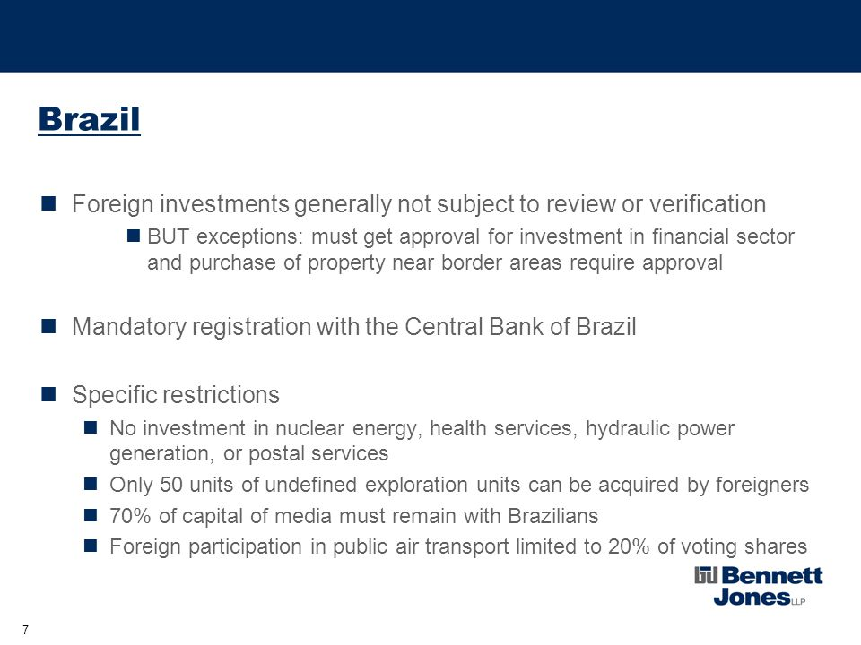 7 Brazil Foreign investments generally not subject to review or verification BUT exceptions: must get approval for investment in financial sector and purchase of property near border areas require approval Mandatory registration with the Central Bank of Brazil Specific restrictions No investment in nuclear energy, health services, hydraulic power generation, or postal services Only 50 units of undefined exploration units can be acquired by foreigners 70% of capital of media must remain with Brazilians Foreign participation in public air transport limited to 20% of voting shares
