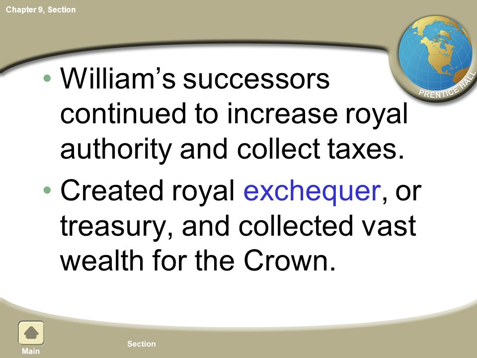 Chapter 9, Section William's successors continued to increase royal authority and collect taxes. Created royal exchequer, or treasury, and collected v