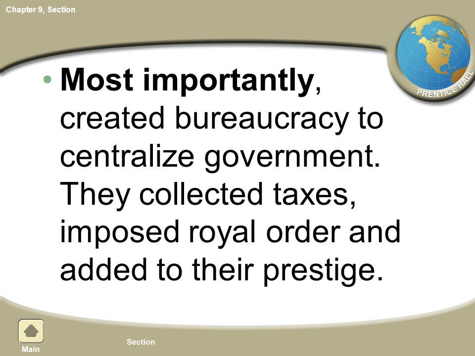 Chapter 9, Section Most importantly, created bureaucracy to centralize government. They collected taxes, imposed royal order and added to their presti