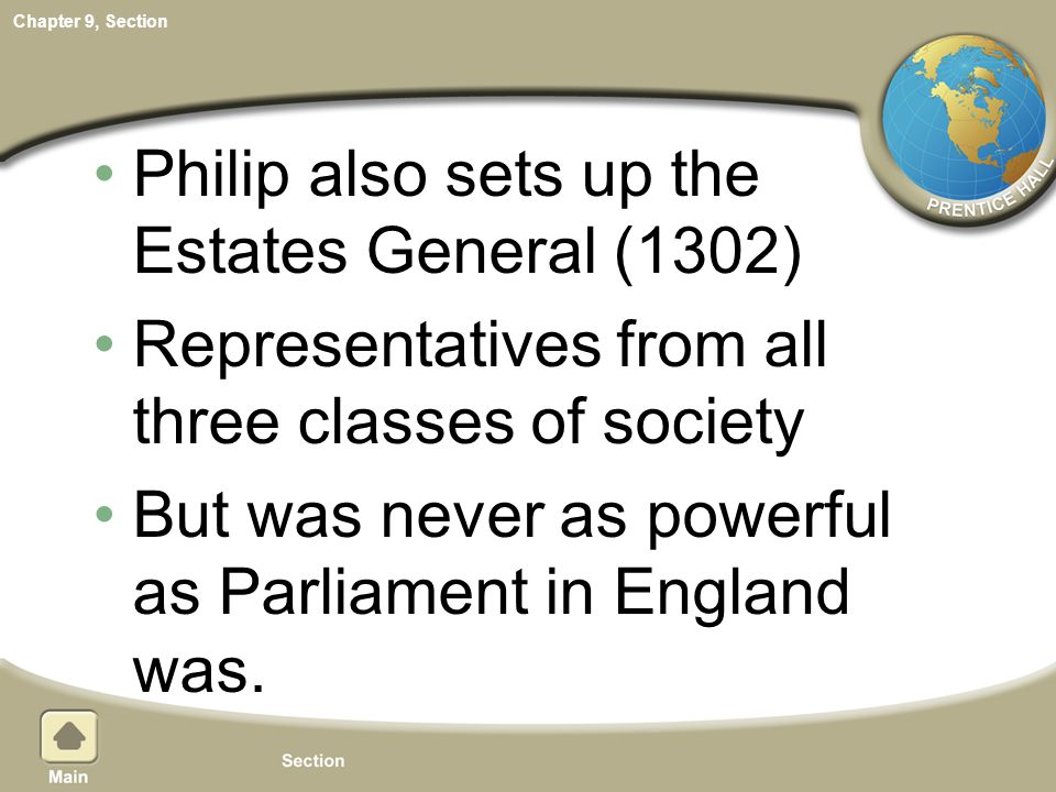 Chapter 9, Section Philip also sets up the Estates General (1302) Representatives from all three classes of society But was never as powerful as Parli