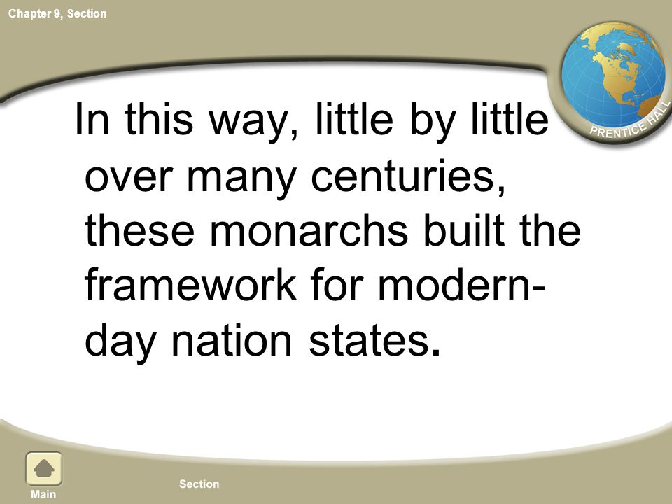 Chapter 9, Section In this way, little by little over many centuries, these monarchs built the framework for modern- day nation states.