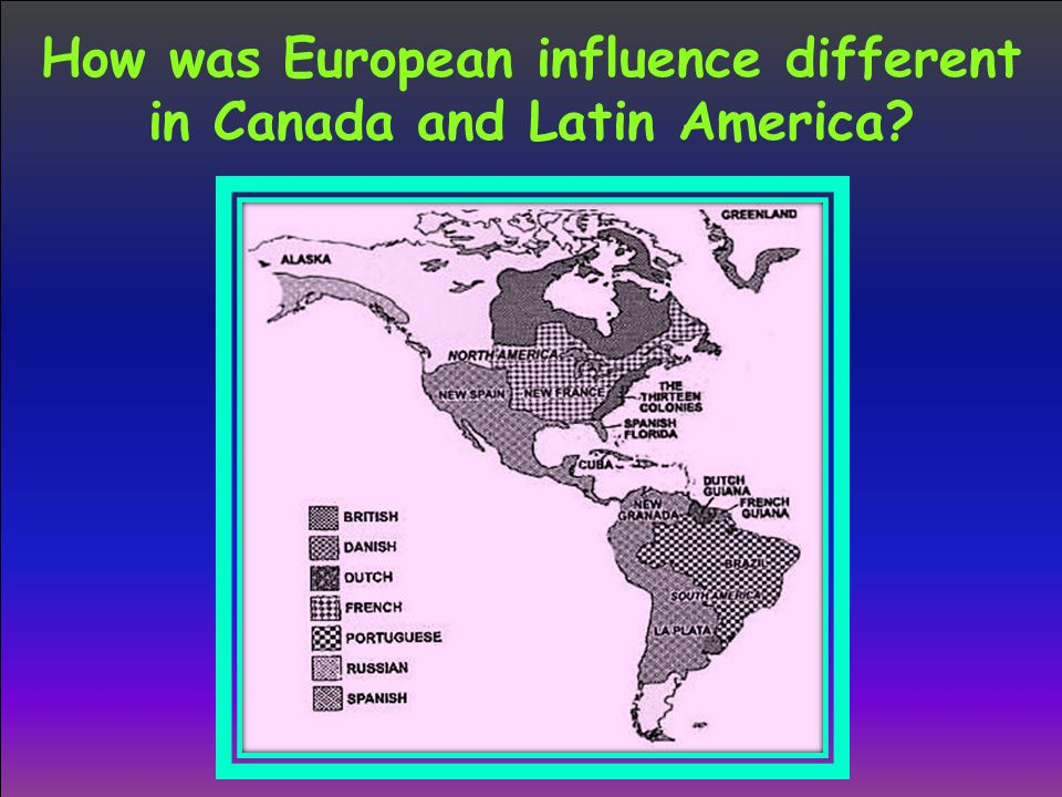 How was European influence different in Canada and Latin America