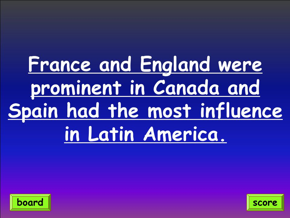 France and England were prominent in Canada and Spain had the most influence in Latin America.