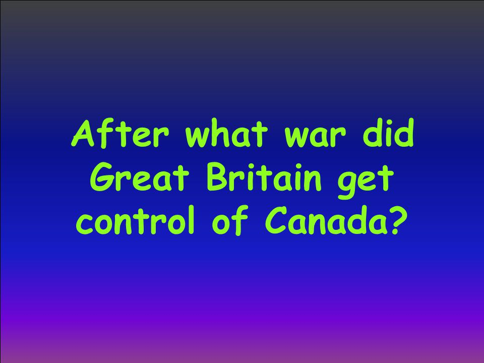 After what war did Great Britain get control of Canada