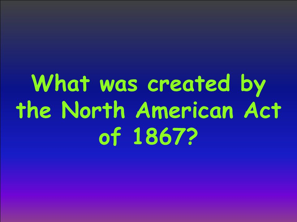 What was created by the North American Act of 1867?