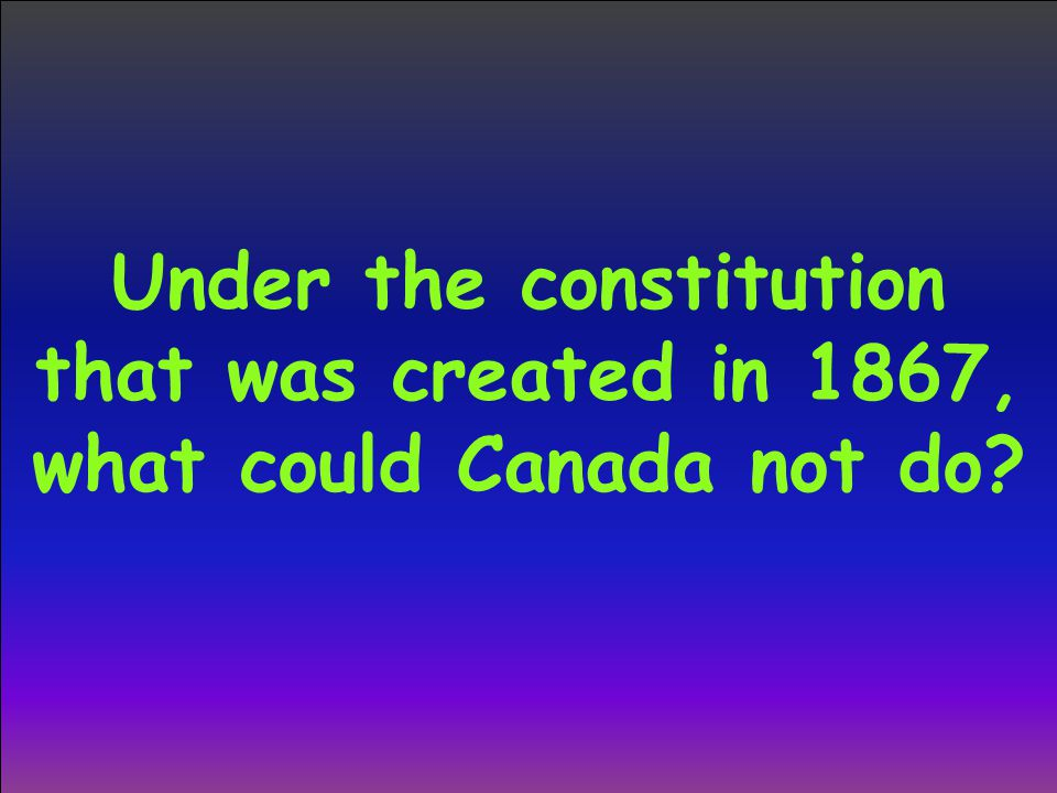 Under the constitution that was created in 1867, what could Canada not do?