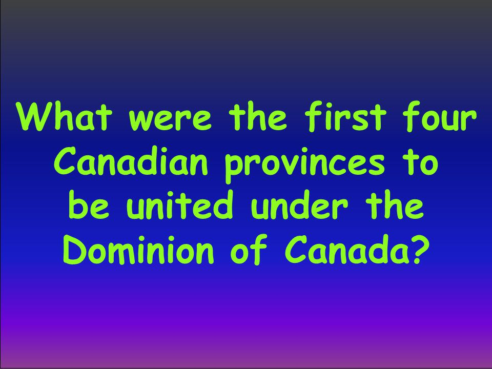 What were the first four Canadian provinces to be united under the Dominion of Canada