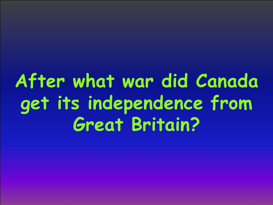After what war did Canada get its independence from Great Britain?